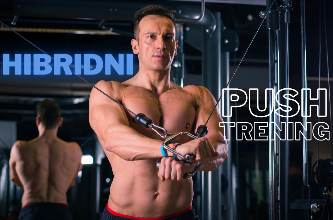 HIBRIDNI TRENING 3. dio – PUSH TRENING (Prsa, ramena i tricepsi)